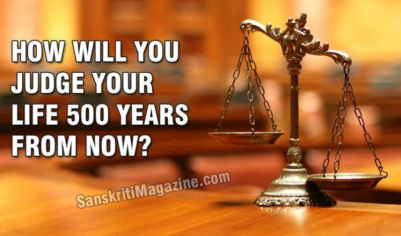 How will you judge your life 500 years from now?