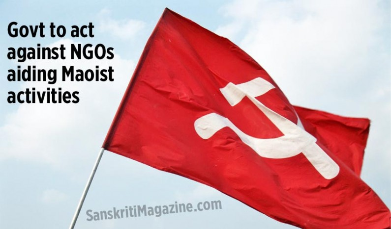 Govt to act against NGOs aiding Maoist activities