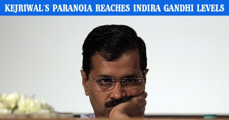 Arvind Kejriwal's Paranoia Reaches Indira Gandhi Levels
