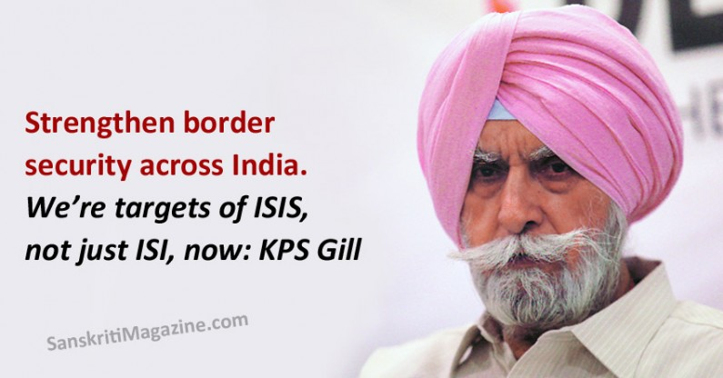 Strengthen border security across India — we're targets of ISIS, not just ISI, now: KPS Gill