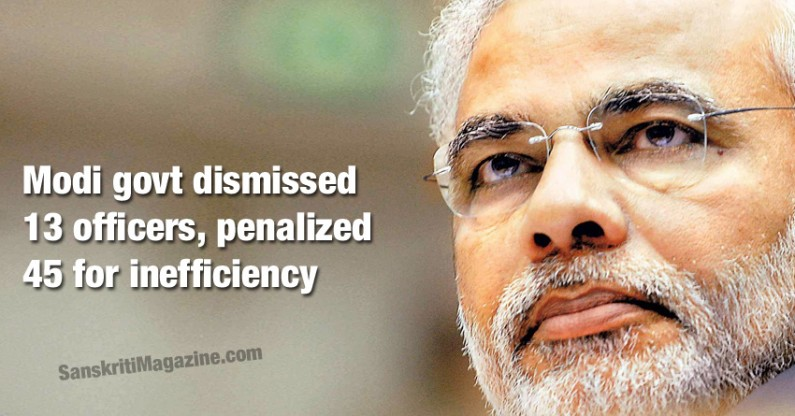 Modi govt dismissed 13 officers, penalized 45 for inefficiency