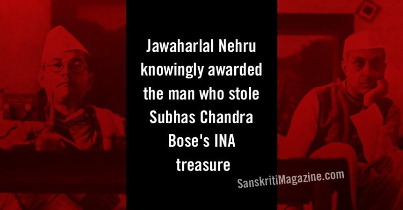 Jawaharlal Nehru knowingly awarded the man who stole Subhas Chandra Bose's INA treasure