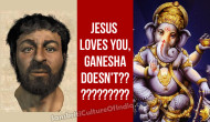 Jesus Loves You, Ganesha Doesn't ???!!!!!