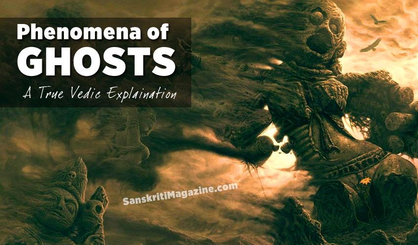 phenomena of ghosts: a true vedic explanation