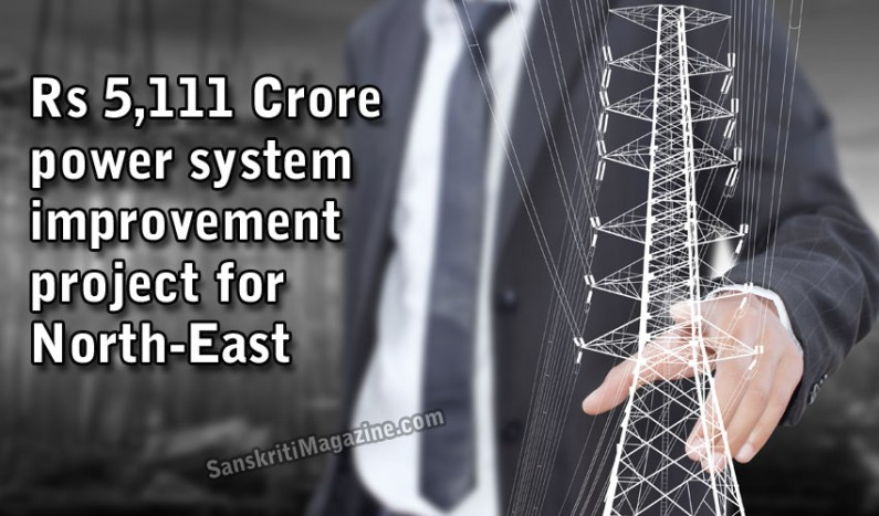 Rs. 5,111 Crore power system improvement project for North-East