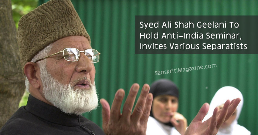 Syed Ali Shah Geelani To Hold Anti–India Seminar, Invites Various Separatists