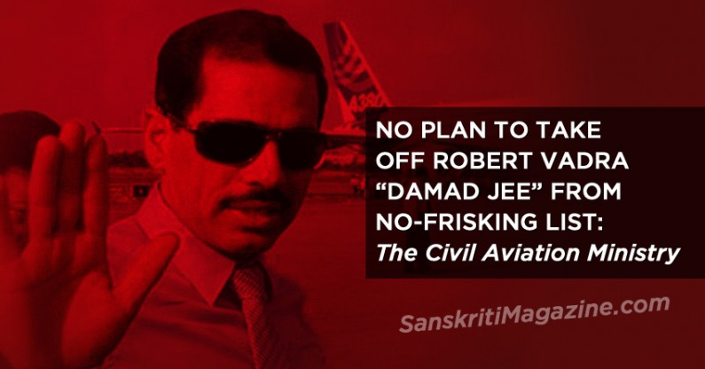 "No plans to take off Robert Vadra (VVIP ""Damad Jee"") from No-Frisking List"