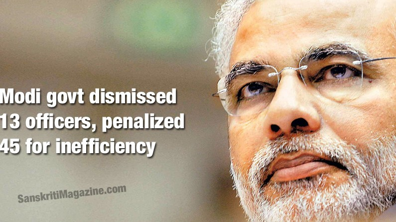 Modi govt dismissed 13 officers, penalized 45 for inefficiency