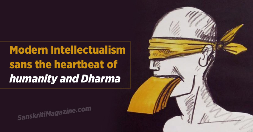 Modern Intellectualism sans the heartbeat of humanity and Dharma