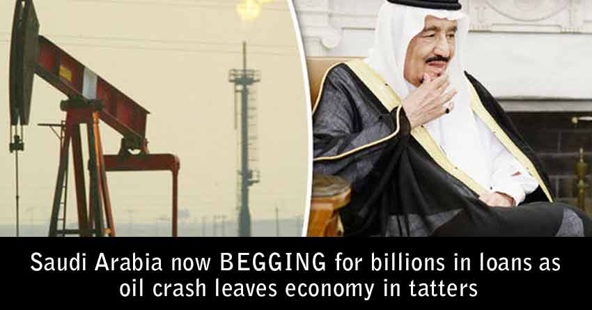 Saudi Arabia now BEGGING for billions in loans as oil crash leaves economy in tatters
