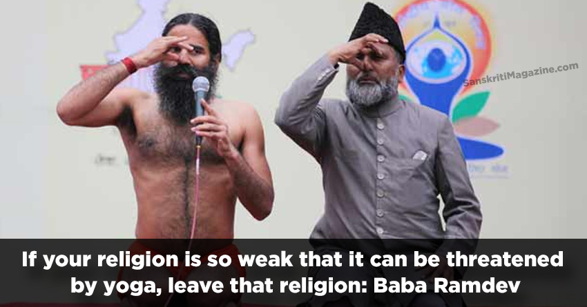 If your religion is so weak that it can be threatened by yoga, leave that religion Baba Ramdev